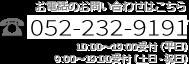 TEL 052-232-9191 受付時間:平日/10:00am~7:00pm 土日・祝日/9:00am~7:00pm