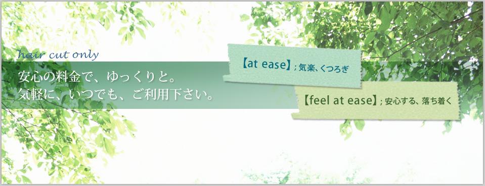 安心料金で、ゆっくりと。気軽に、いつでも、ご利用ください。[at ease]気軽、くつろぎ [feel at ease]安心する、落ち着く